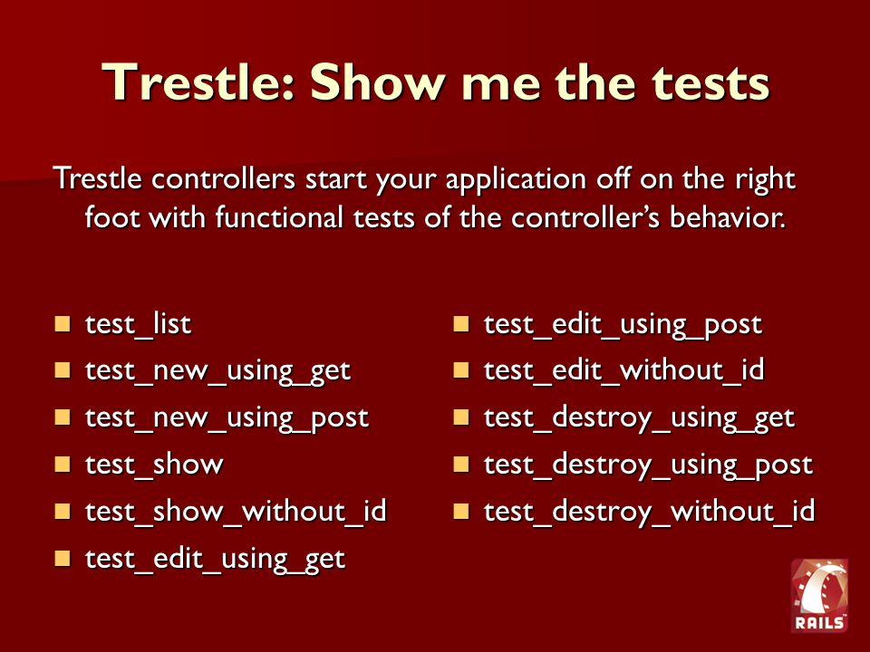 Trestle: Show me the tests test_list test_list test_new_using_get test_new_using_get test_new_using_post test_new_using_post test_show test_show test_show_without_id test_show_without_id test_edit_using_get test_edit_using_get test_edit_using_post test_edit_using_post test_edit_without_id test_edit_without_id test_destroy_using_get test_destroy_using_get test_destroy_using_post test_destroy_using_post test_destroy_without_id test_destroy_without_id Trestle controllers start your application off on the right foot with functional tests of the controller's behavior.