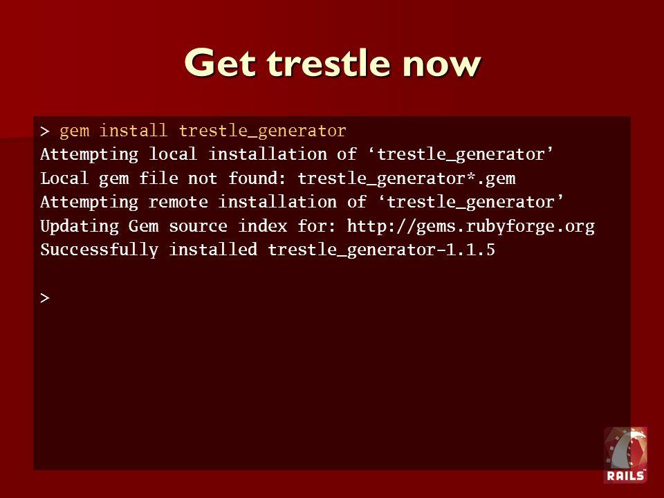 Get trestle now > gem install trestle_generator Attempting local installation of 'trestle_generator' Local gem file not found: trestle_generator*.gem Attempting remote installation of 'trestle_generator' Updating Gem source index for: http://gems.rubyforge.org Successfully installed trestle_generator-1.1.5 >