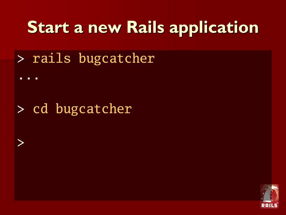 Start a new Rails application > rails bugcatcher... > cd bugcatcher >