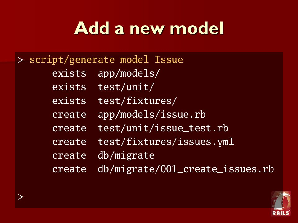 Add a new model > script/generate model Issue exists app/models/ exists test/unit/ exists test/fixtures/ create app/models/issue.rb create test/unit/issue_test.rb create test/fixtures/issues.yml create db/migrate create db/migrate/001_create_issues.rb >