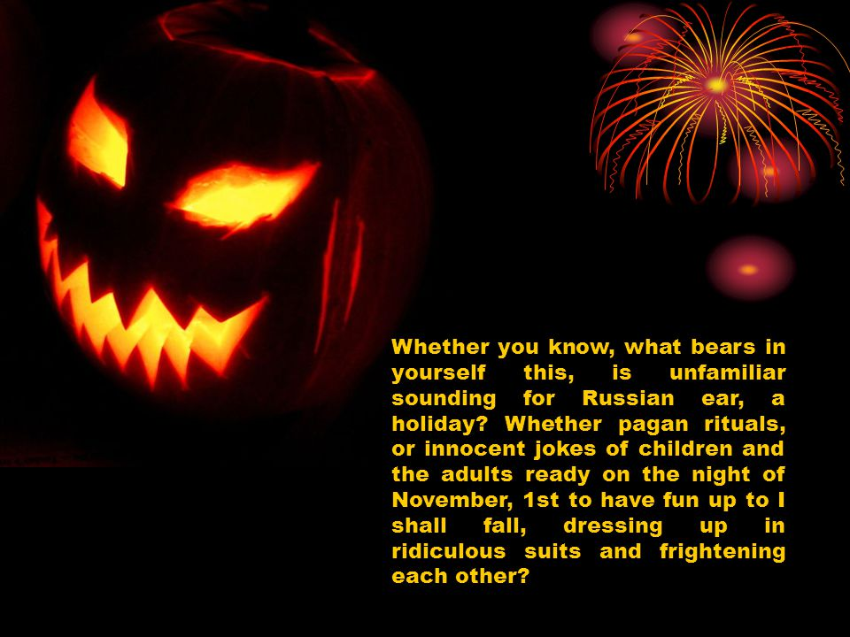 Whether you know, what bears in yourself this, is unfamiliar sounding for Russian ear, a holiday? Whether pagan rituals, or innocent jokes of children