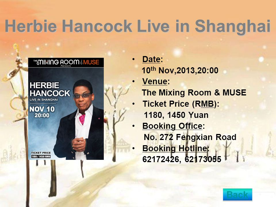 Herbie Hancock Live in Shanghai Date: 10 th Nov,2013,20:00 Venue: The Mixing Room & MUSE Ticket Price (RMB): 1180, 1450 Yuan Booking Office: No. 272 F