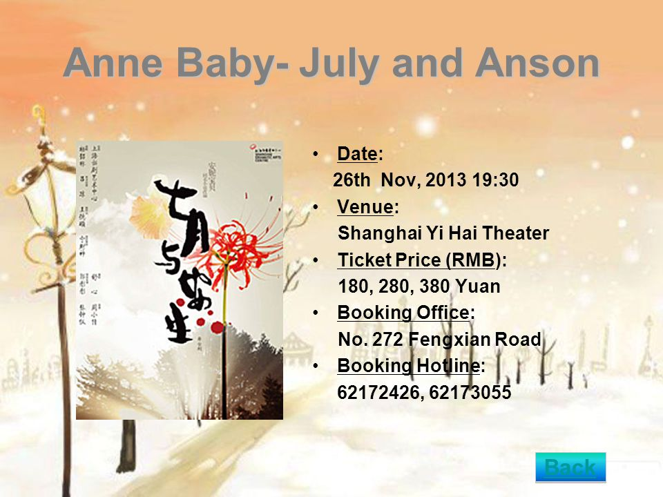 Anne Baby- July and Anson Date: 26th Nov, 2013 19:30 Venue: Shanghai Yi Hai Theater Ticket Price (RMB): 180, 280, 380 Yuan Booking Office: No. 272 Fen
