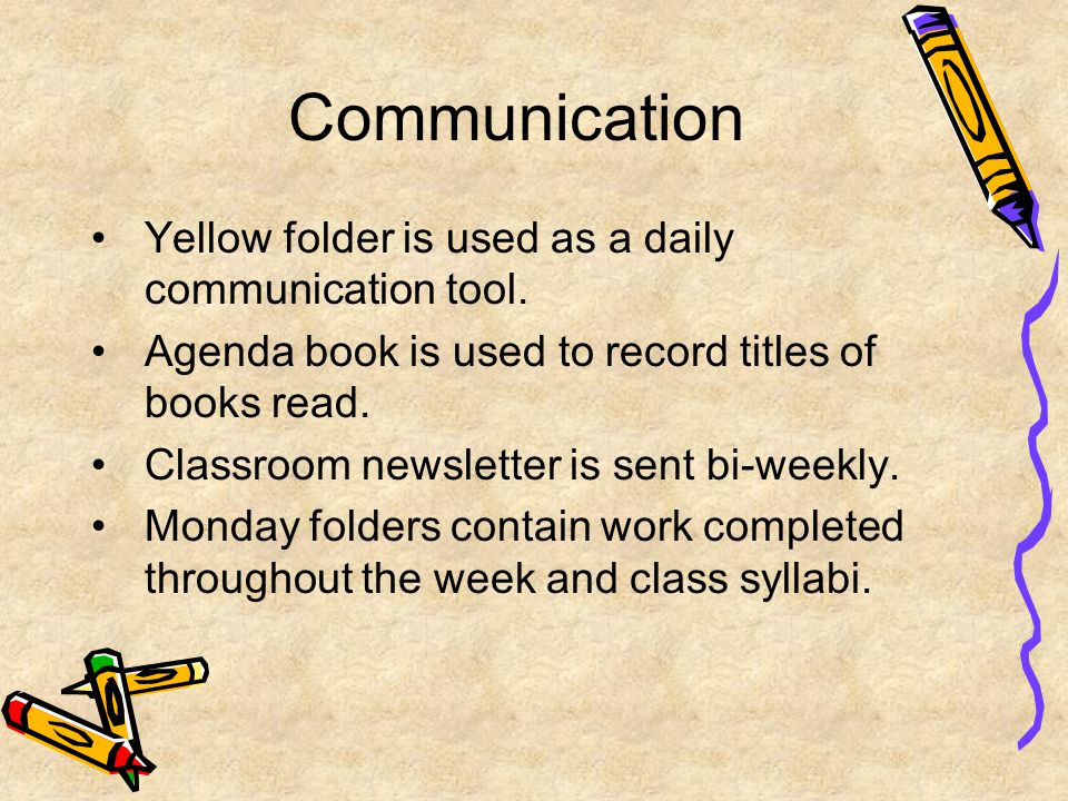 Communication Yellow folder is used as a daily communication tool. Agenda book is used to record titles of books read. Classroom newsletter is sent bi