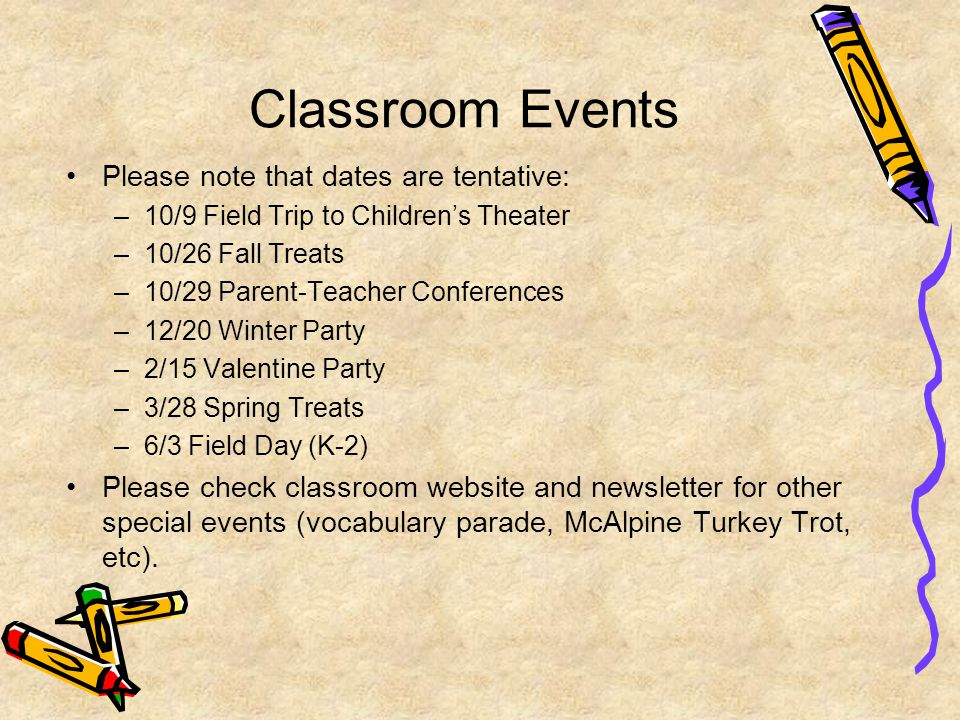 Classroom Events Please note that dates are tentative: –10/9 Field Trip to Children's Theater –10/26 Fall Treats –10/29 Parent-Teacher Conferences –12/20 Winter Party –2/15 Valentine Party –3/28 Spring Treats –6/3 Field Day (K-2) Please check classroom website and newsletter for other special events (vocabulary parade, McAlpine Turkey Trot, etc).