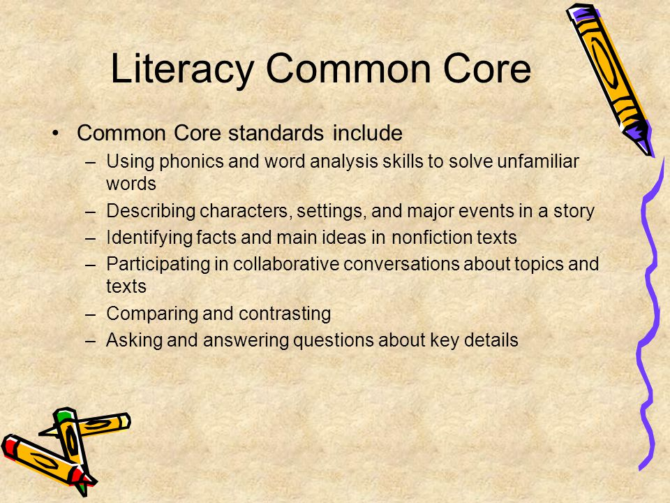 Literacy Common Core Common Core standards include –Using phonics and word analysis skills to solve unfamiliar words –Describing characters, settings, and major events in a story –Identifying facts and main ideas in nonfiction texts –Participating in collaborative conversations about topics and texts –Comparing and contrasting –Asking and answering questions about key details