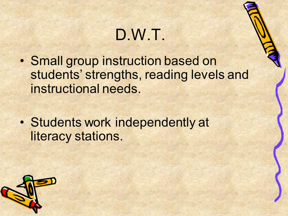 D.W.T. Small group instruction based on students' strengths, reading levels and instructional needs. Students work independently at literacy stations.