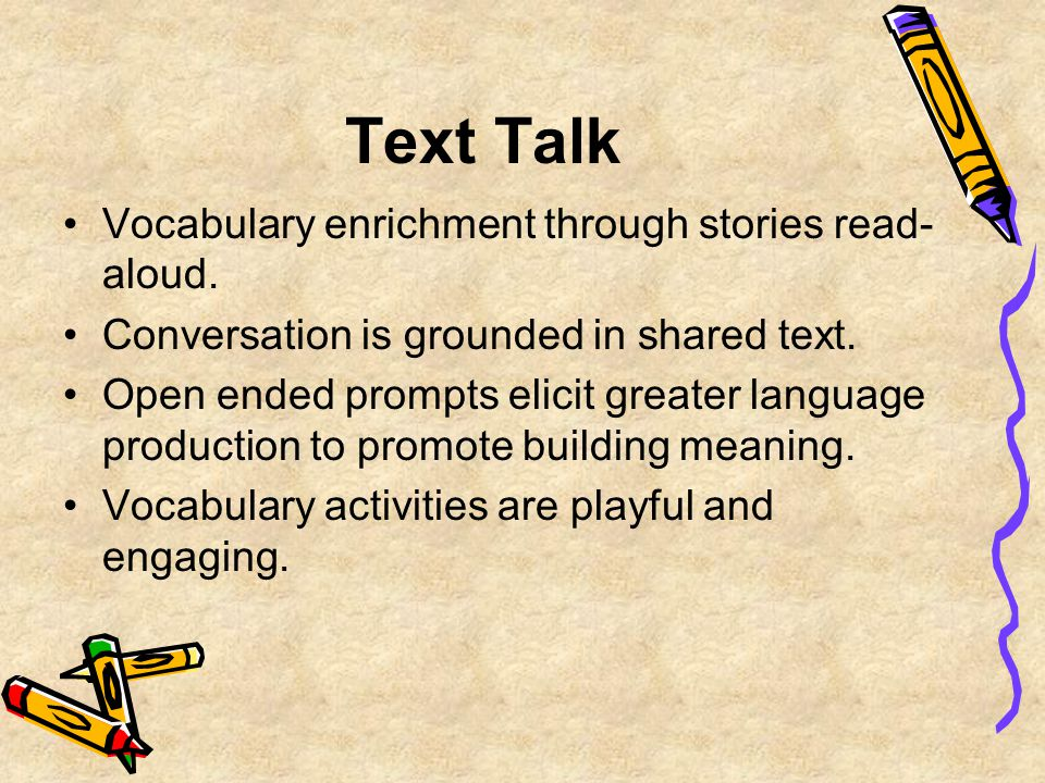 Text Talk Vocabulary enrichment through stories read- aloud. Conversation is grounded in shared text. Open ended prompts elicit greater language produ