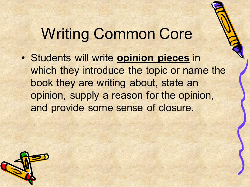Writing Common Core Students will write opinion pieces in which they introduce the topic or name the book they are writing about, state an opinion, su