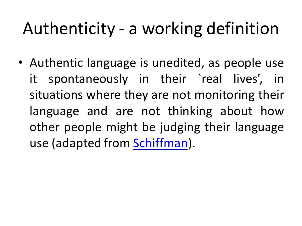 Authenticity - a working definition Authentic language is unedited, as people use it spontaneously in their `real lives', in situations where they are