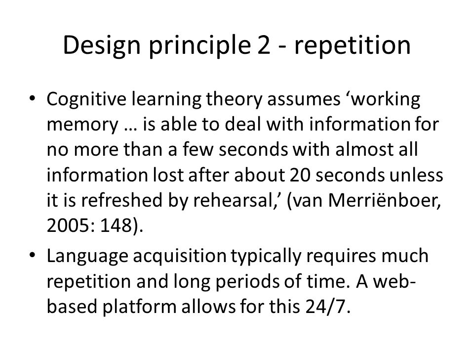 Design principle 2 - repetition Cognitive learning theory assumes 'working memory … is able to deal with information for no more than a few seconds wi