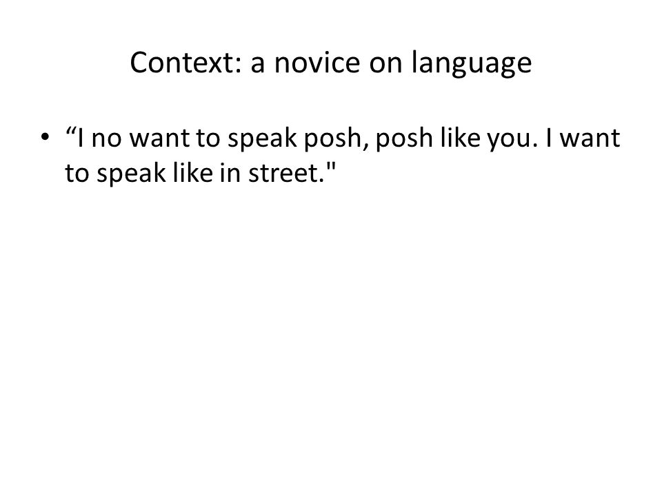 "Context: a novice on language ""I no want to speak posh, posh like you. I want to speak like in street."