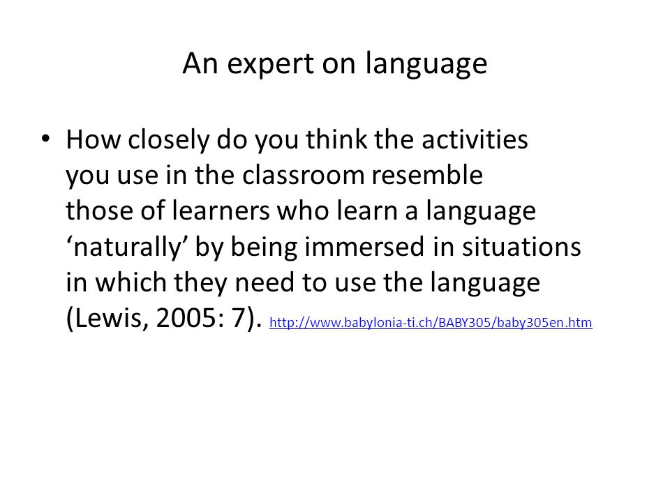 An expert on language How closely do you think the activities you use in the classroom resemble those of learners who learn a language 'naturally' by