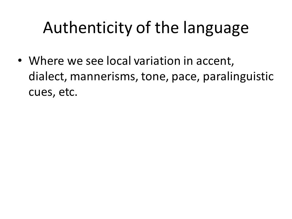 Authenticity of the language Where we see local variation in accent, dialect, mannerisms, tone, pace, paralinguistic cues, etc.