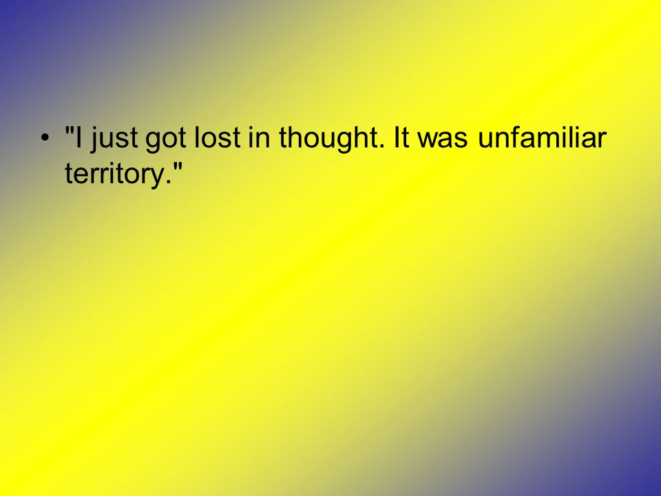 I just got lost in thought. It was unfamiliar territory.