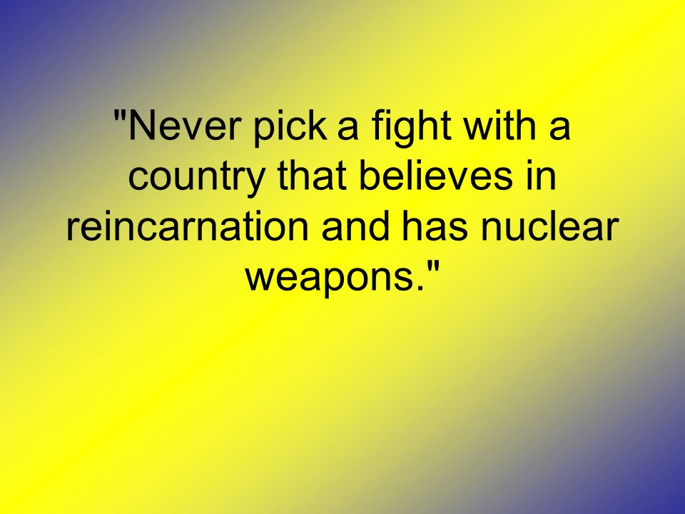 Never pick a fight with a country that believes in reincarnation and has nuclear weapons.