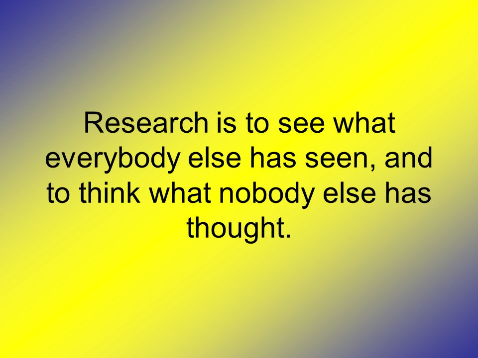Research is to see what everybody else has seen, and to think what nobody else has thought.