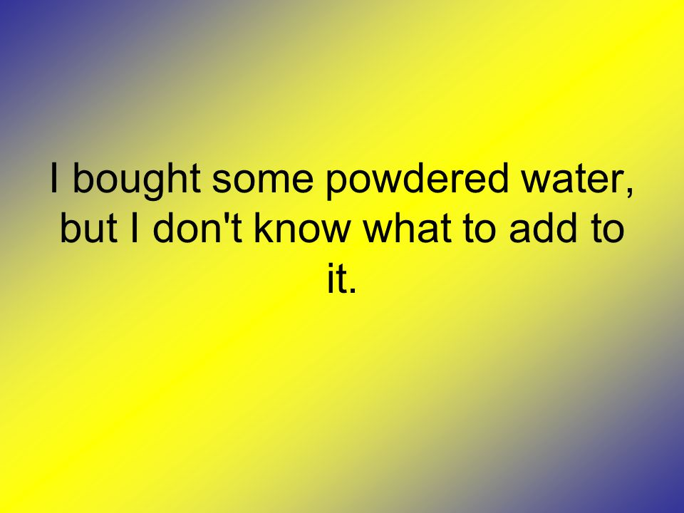I bought some powdered water, but I don t know what to add to it.