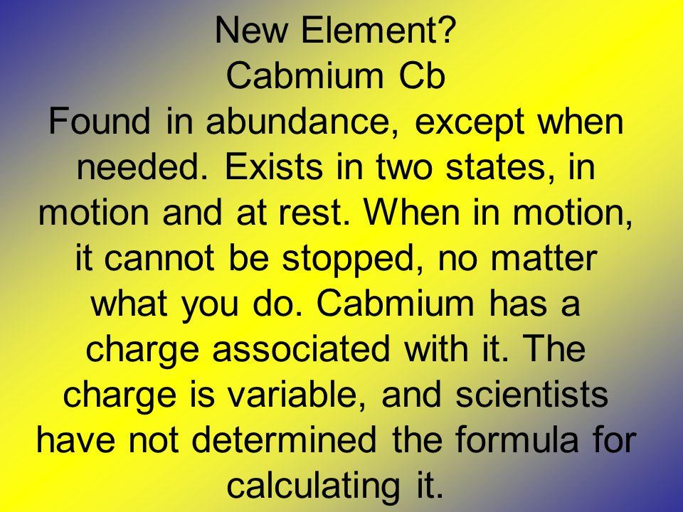 New Element. Cabmium Cb Found in abundance, except when needed.