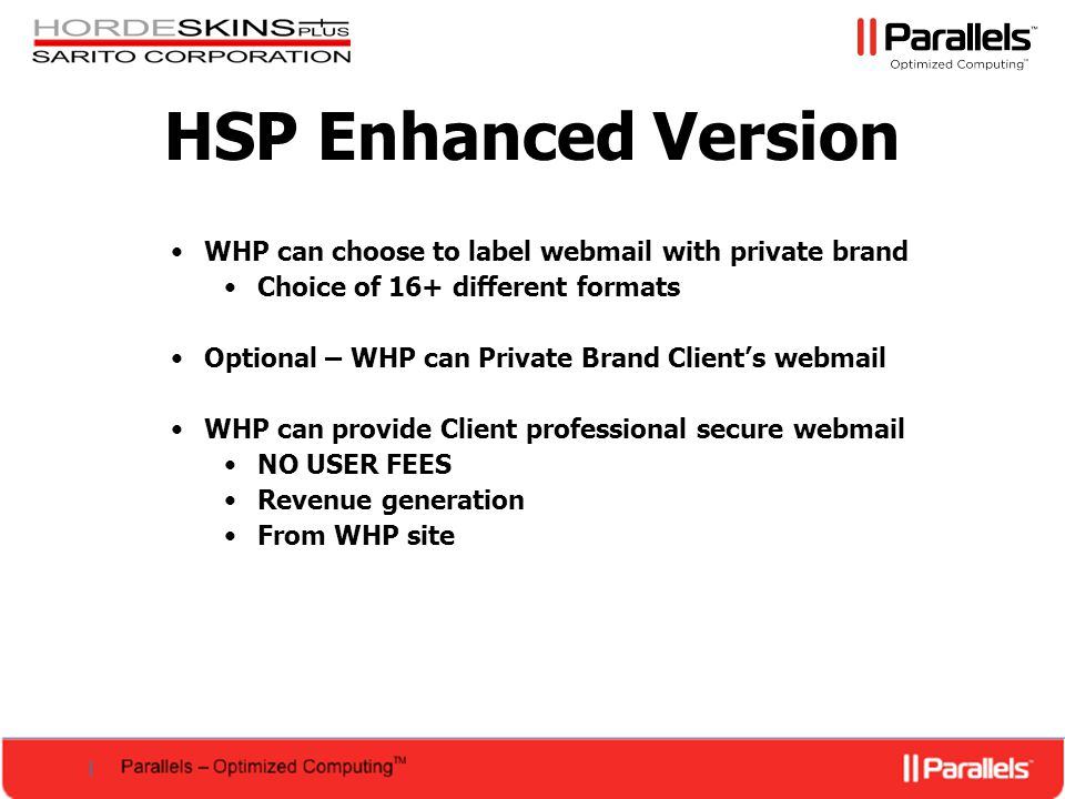 HSP Enhanced Version WHP can choose to label webmail with private brand Choice of 16+ different formats Optional – WHP can Private Brand Client's webmail WHP can provide Client professional secure webmail NO USER FEES Revenue generation From WHP site
