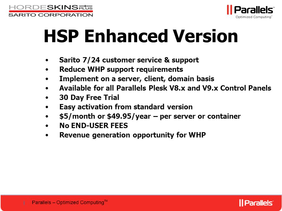 HSP Enhanced Version Sarito 7/24 customer service & support Reduce WHP support requirements Implement on a server, client, domain basis Available for all Parallels Plesk V8.x and V9.x Control Panels 30 Day Free Trial Easy activation from standard version $5/month or $49.95/year – per server or container No END-USER FEES Revenue generation opportunity for WHP