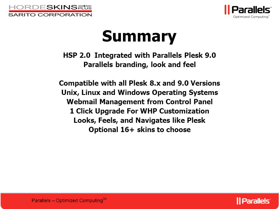 HSP 2.0 Integrated with Parallels Plesk 9.0 Parallels branding, look and feel Compatible with all Plesk 8.x and 9.0 Versions Unix, Linux and Windows Operating Systems Webmail Management from Control Panel 1 Click Upgrade For WHP Customization Looks, Feels, and Navigates like Plesk Optional 16+ skins to choose Summary