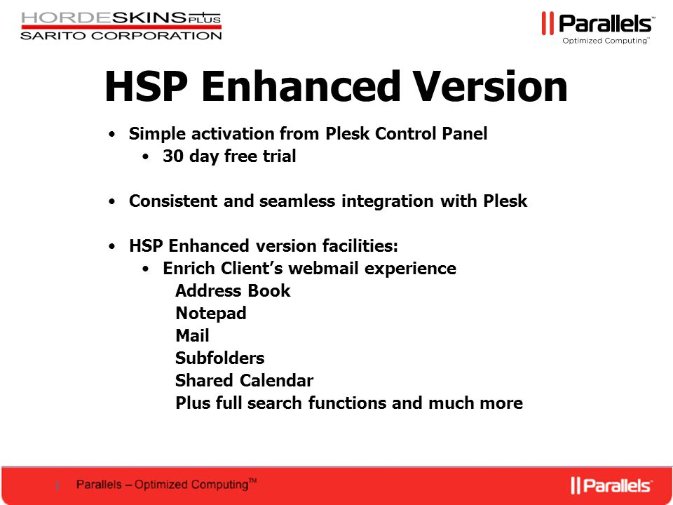HSP Enhanced Version Simple activation from Plesk Control Panel 30 day free trial Consistent and seamless integration with Plesk HSP Enhanced version facilities: Enrich Client's webmail experience Address Book Notepad Mail Subfolders Shared Calendar Plus full search functions and much more