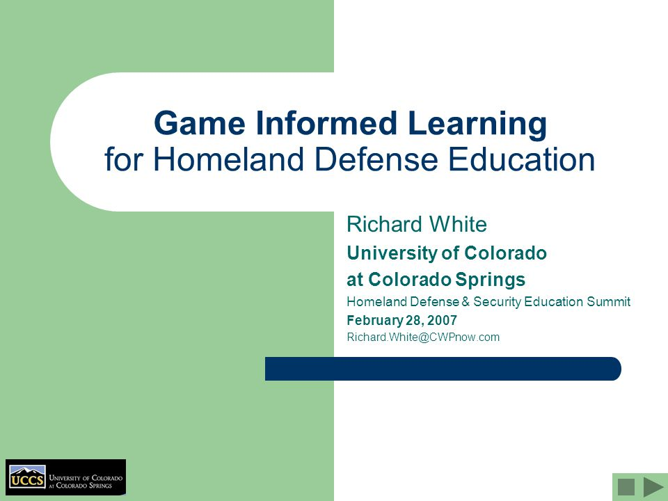Game Informed Learning for Homeland Defense Education Richard White University of Colorado at Colorado Springs Homeland Defense & Security Education Summit February 28, 2007 Richard.White@CWPnow.com