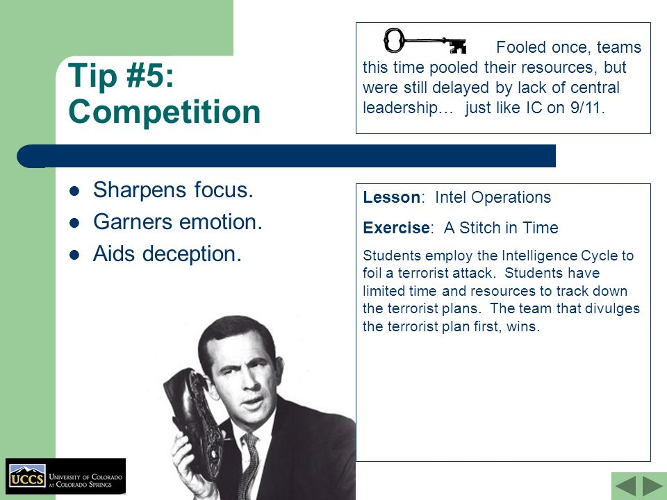 Tip #5: Competition Sharpens focus. Garners emotion. Aids deception. Lesson: Intel Operations Exercise: A Stitch in Time Students employ the Intellige
