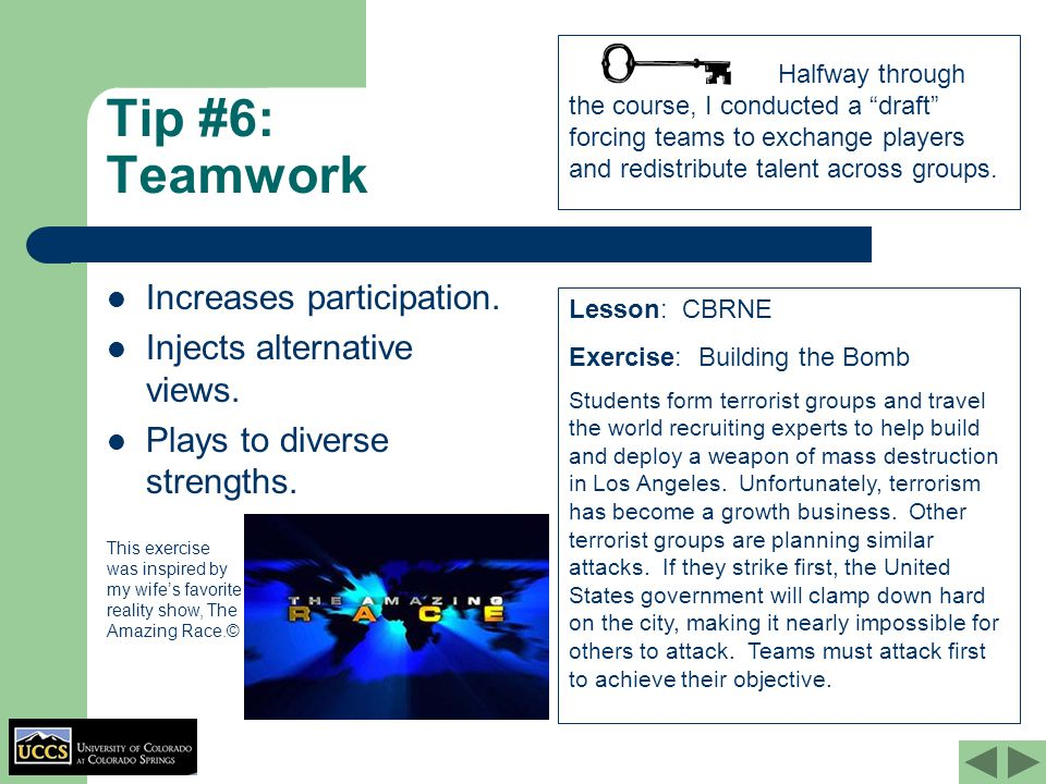 Tip #6: Teamwork Increases participation. Injects alternative views. Plays to diverse strengths. Lesson: CBRNE Exercise: Building the Bomb Students fo
