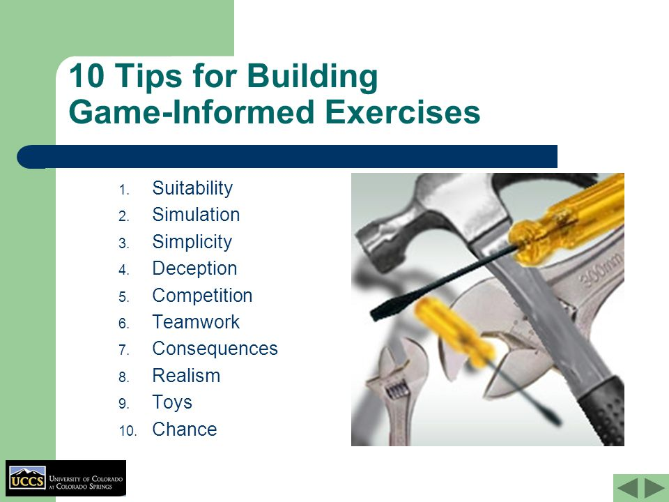 10 Tips for Building Game-Informed Exercises 1. Suitability 2. Simulation 3. Simplicity 4. Deception 5. Competition 6. Teamwork 7. Consequences 8. Rea
