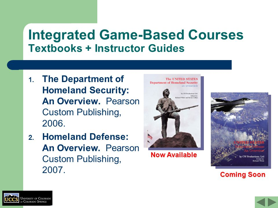 Integrated Game-Based Courses Textbooks + Instructor Guides 1. The Department of Homeland Security: An Overview. Pearson Custom Publishing, 2006. Now