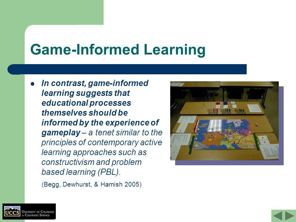 Game-Informed Learning In contrast, game-informed learning suggests that educational processes themselves should be informed by the experience of gameplay – a tenet similar to the principles of contemporary active learning approaches such as constructivism and problem based learning (PBL).