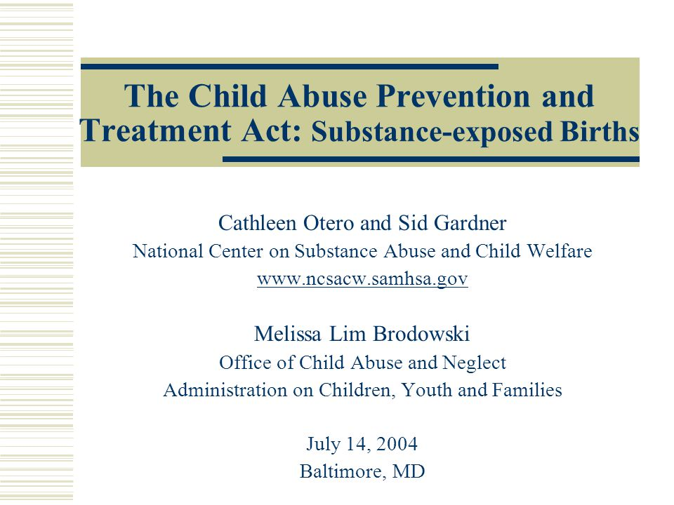 The Child Abuse Prevention and Treatment Act: Substance-exposed Births Cathleen Otero and Sid Gardner National Center on Substance Abuse and Child Welfare www.ncsacw.samhsa.gov Melissa Lim Brodowski Office of Child Abuse and Neglect Administration on Children, Youth and Families July 14, 2004 Baltimore, MD