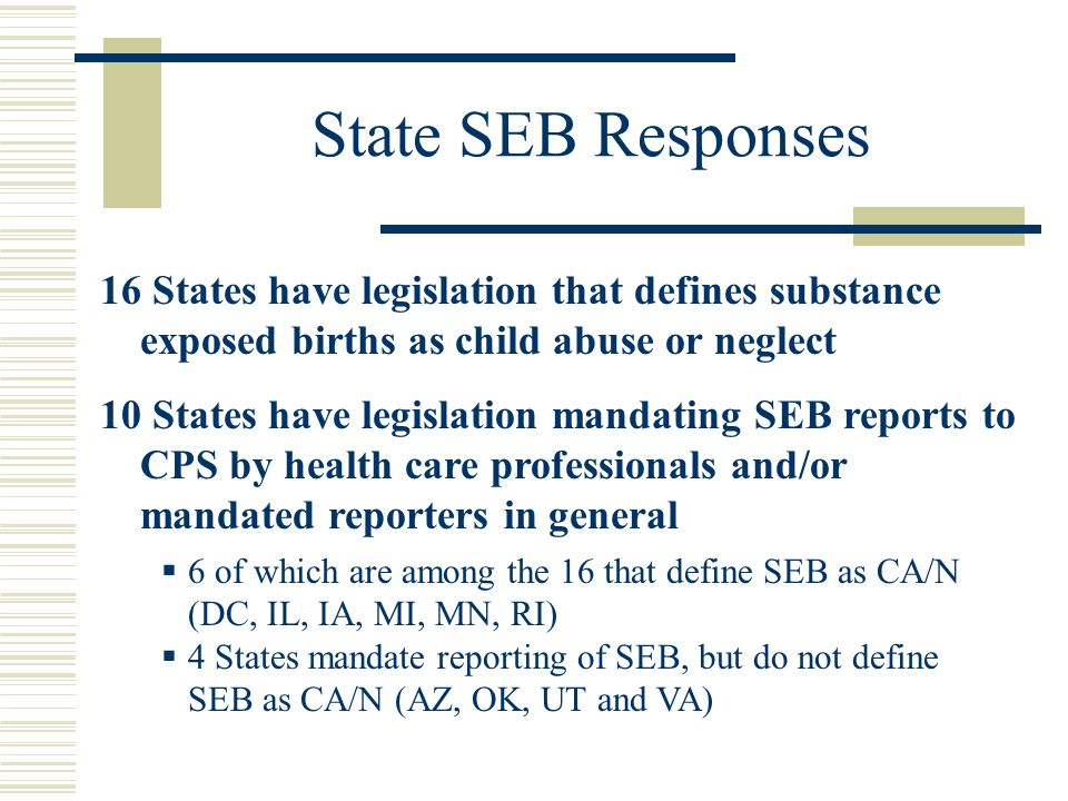 State SEB Responses 16 States have legislation that defines substance exposed births as child abuse or neglect 10 States have legislation mandating SEB reports to CPS by health care professionals and/or mandated reporters in general  6 of which are among the 16 that define SEB as CA/N (DC, IL, IA, MI, MN, RI)  4 States mandate reporting of SEB, but do not define SEB as CA/N (AZ, OK, UT and VA)