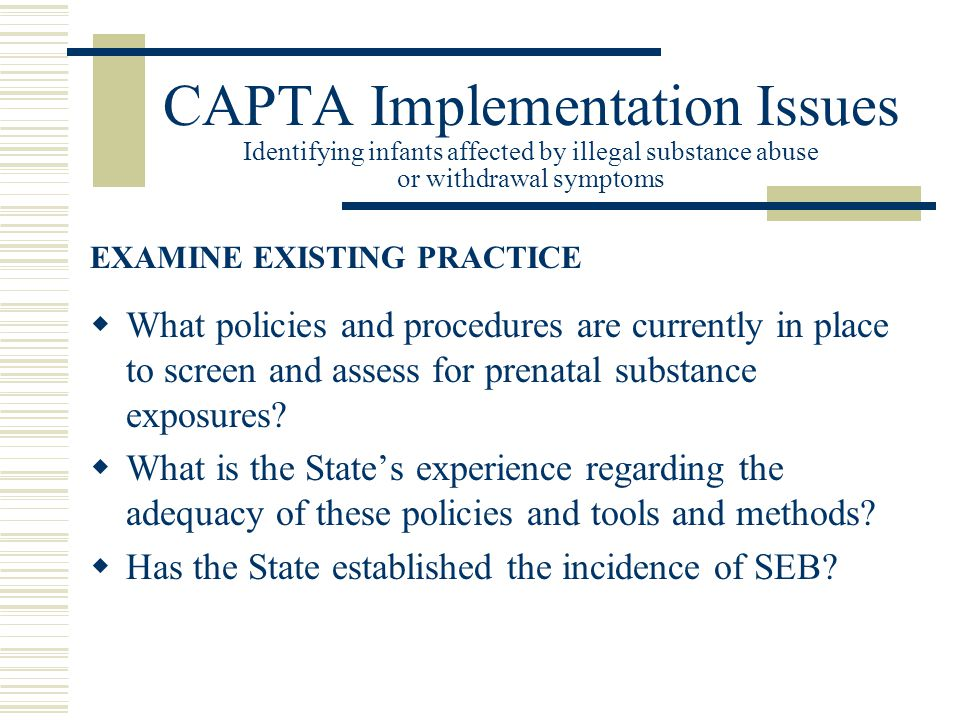 CAPTA Implementation Issues Identifying infants affected by illegal substance abuse or withdrawal symptoms  What policies and procedures are currently in place to screen and assess for prenatal substance exposures.