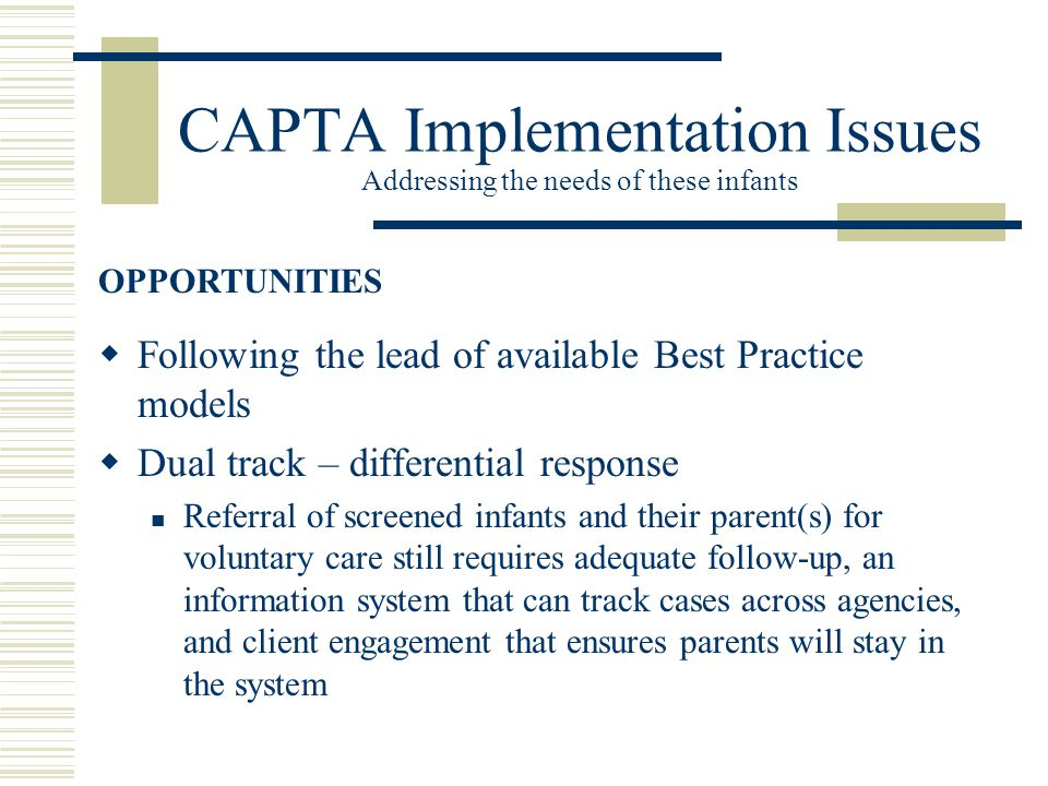 CAPTA Implementation Issues Addressing the needs of these infants  Following the lead of available Best Practice models  Dual track – differential response Referral of screened infants and their parent(s) for voluntary care still requires adequate follow-up, an information system that can track cases across agencies, and client engagement that ensures parents will stay in the system OPPORTUNITIES