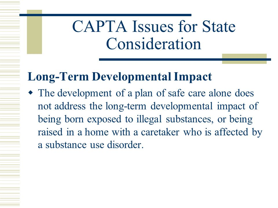 CAPTA Issues for State Consideration Long-Term Developmental Impact  The development of a plan of safe care alone does not address the long-term developmental impact of being born exposed to illegal substances, or being raised in a home with a caretaker who is affected by a substance use disorder.