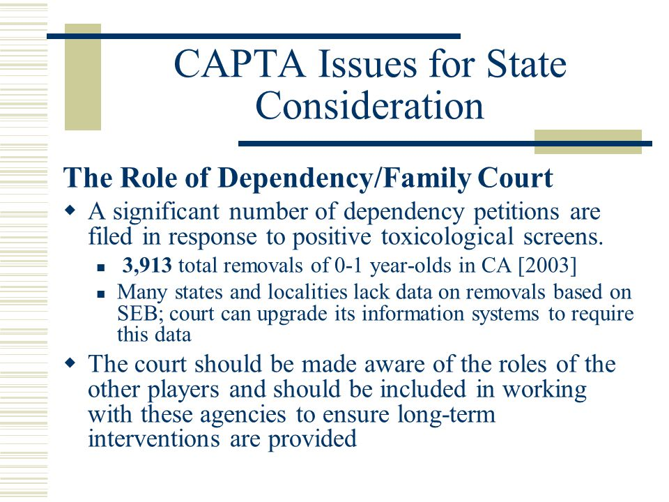 CAPTA Issues for State Consideration The Role of Dependency/Family Court  A significant number of dependency petitions are filed in response to positive toxicological screens.
