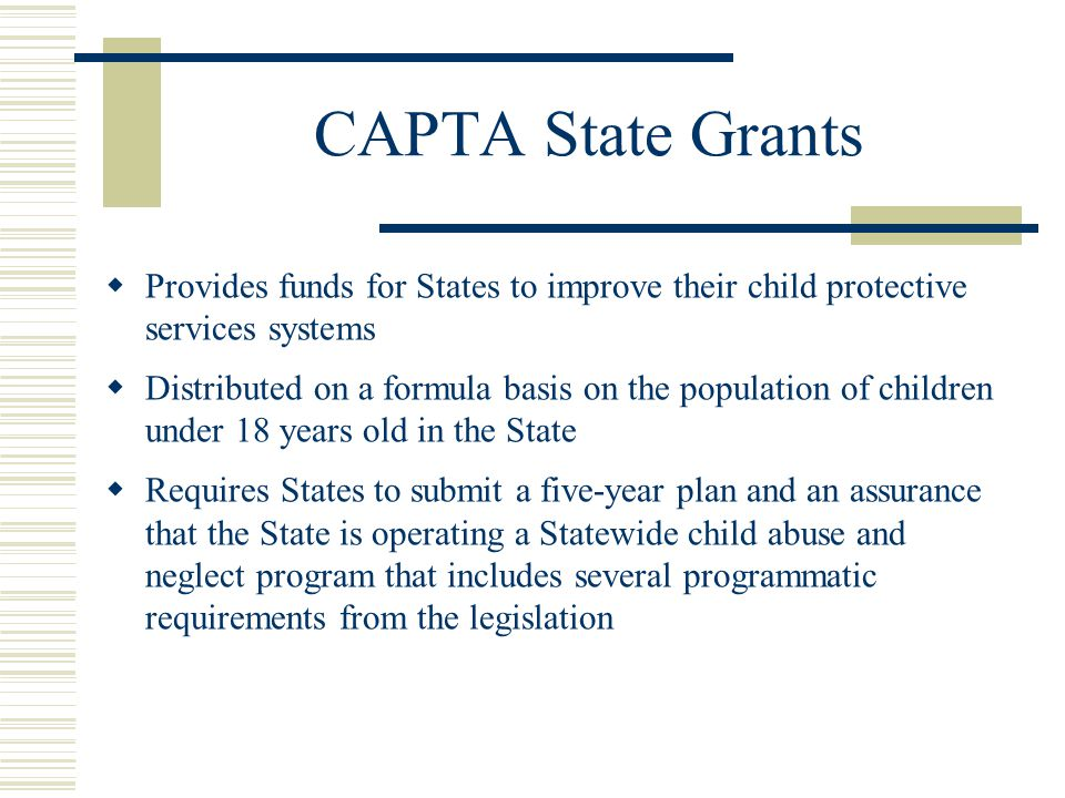 CAPTA State Grants  Provides funds for States to improve their child protective services systems  Distributed on a formula basis on the population of children under 18 years old in the State  Requires States to submit a five-year plan and an assurance that the State is operating a Statewide child abuse and neglect program that includes several programmatic requirements from the legislation