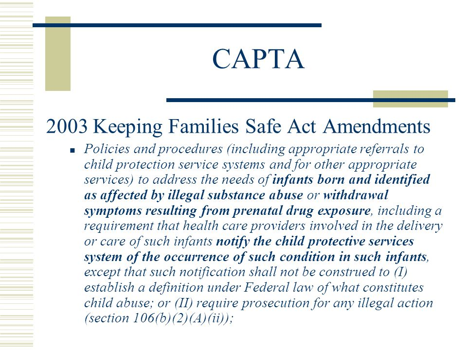 CAPTA 2003 Keeping Families Safe Act Amendments Policies and procedures (including appropriate referrals to child protection service systems and for other appropriate services) to address the needs of infants born and identified as affected by illegal substance abuse or withdrawal symptoms resulting from prenatal drug exposure, including a requirement that health care providers involved in the delivery or care of such infants notify the child protective services system of the occurrence of such condition in such infants, except that such notification shall not be construed to (I) establish a definition under Federal law of what constitutes child abuse; or (II) require prosecution for any illegal action (section 106(b)(2)(A)(ii));