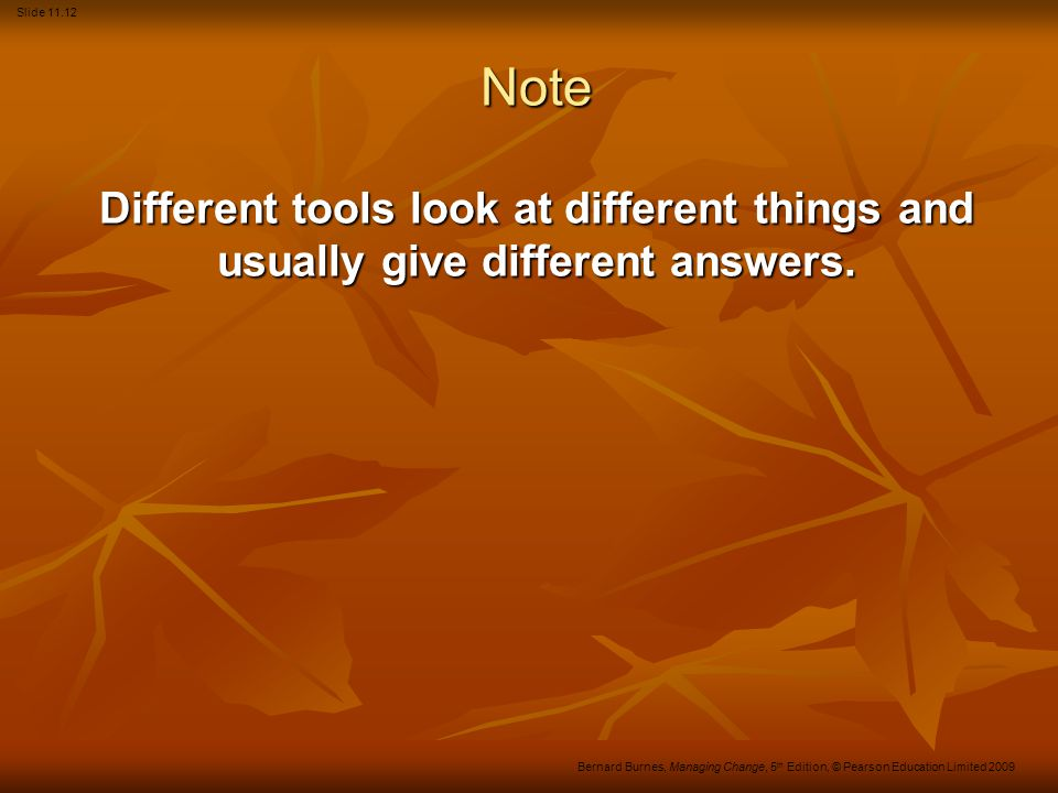 Slide 11.12 Bernard Burnes, Managing Change, 5 th Edition, © Pearson Education Limited 2009 Note Different tools look at different things and usually give different answers.