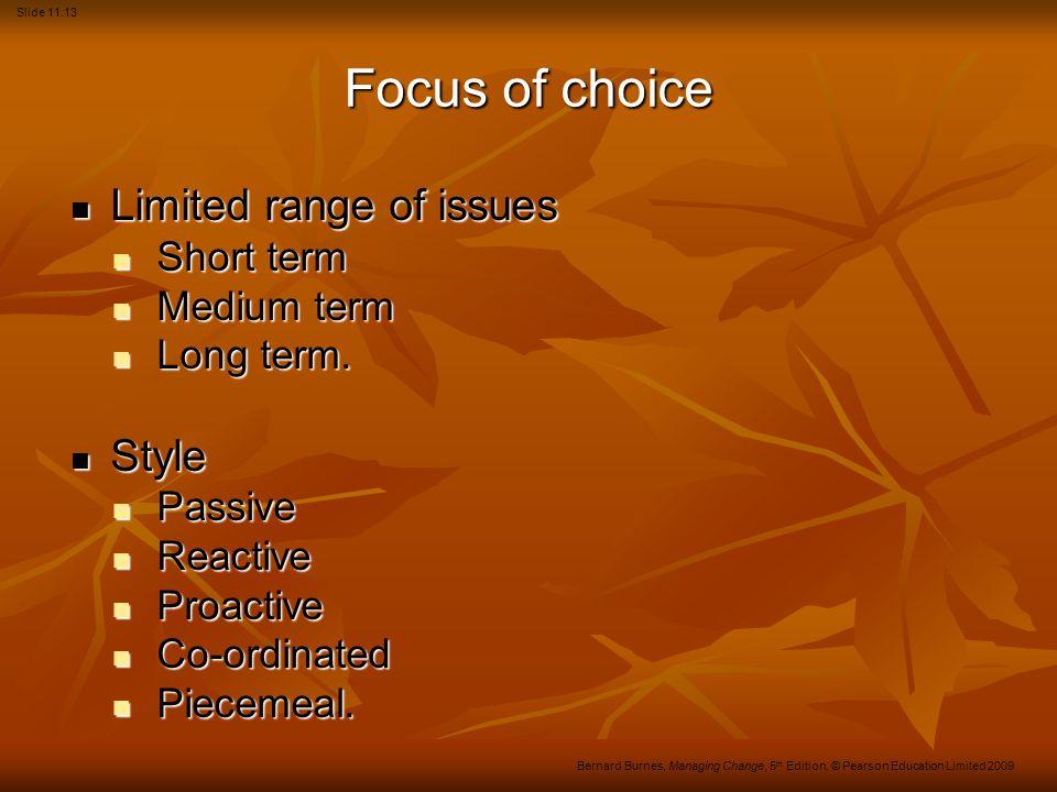 Slide 11.13 Bernard Burnes, Managing Change, 5 th Edition, © Pearson Education Limited 2009 Focus of choice Limited range of issues Limited range of issues Short term Short term Medium term Medium term Long term.