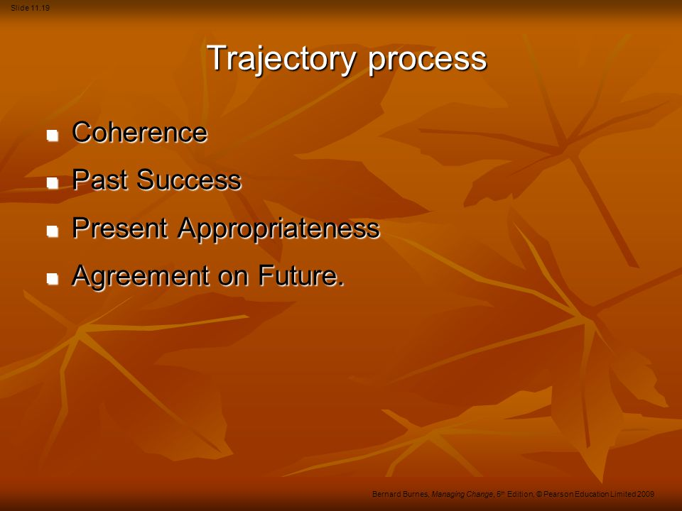 Slide 11.19 Bernard Burnes, Managing Change, 5 th Edition, © Pearson Education Limited 2009 Trajectory process Coherence Coherence Past Success Past S