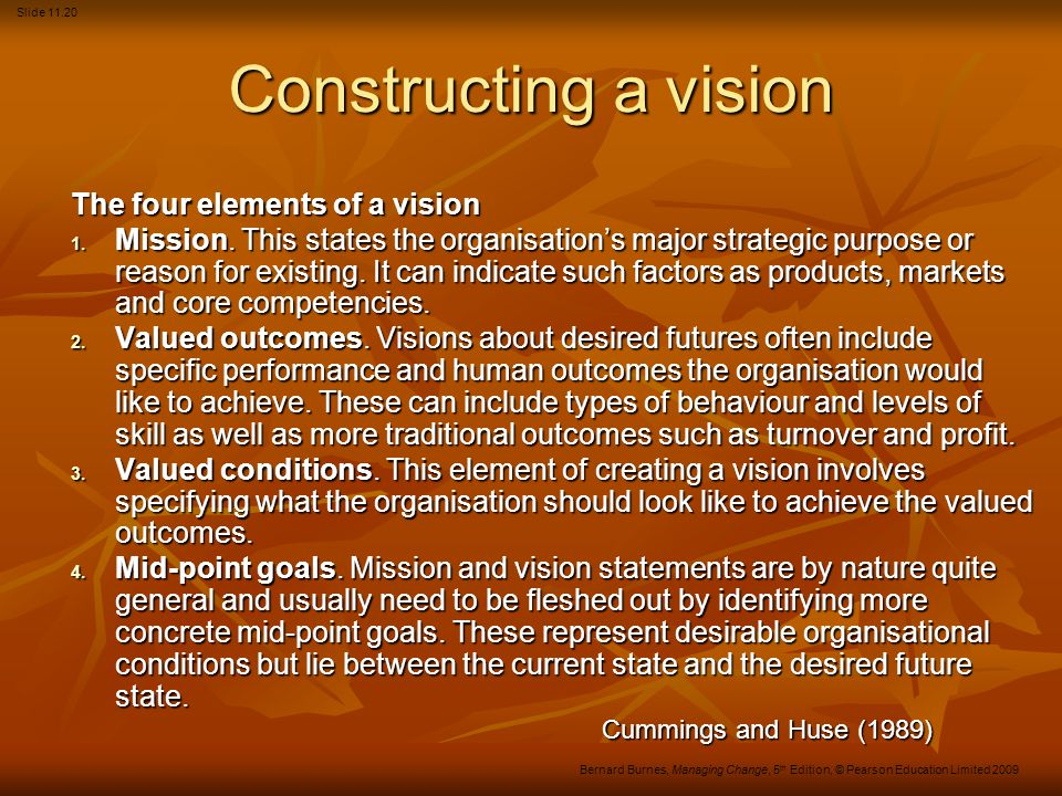 Slide 11.20 Bernard Burnes, Managing Change, 5 th Edition, © Pearson Education Limited 2009 Constructing a vision The four elements of a vision 1. Mis