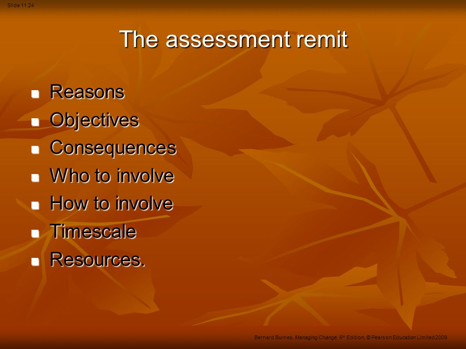 Slide 11.24 Bernard Burnes, Managing Change, 5 th Edition, © Pearson Education Limited 2009 The assessment remit Reasons Reasons Objectives Objectives