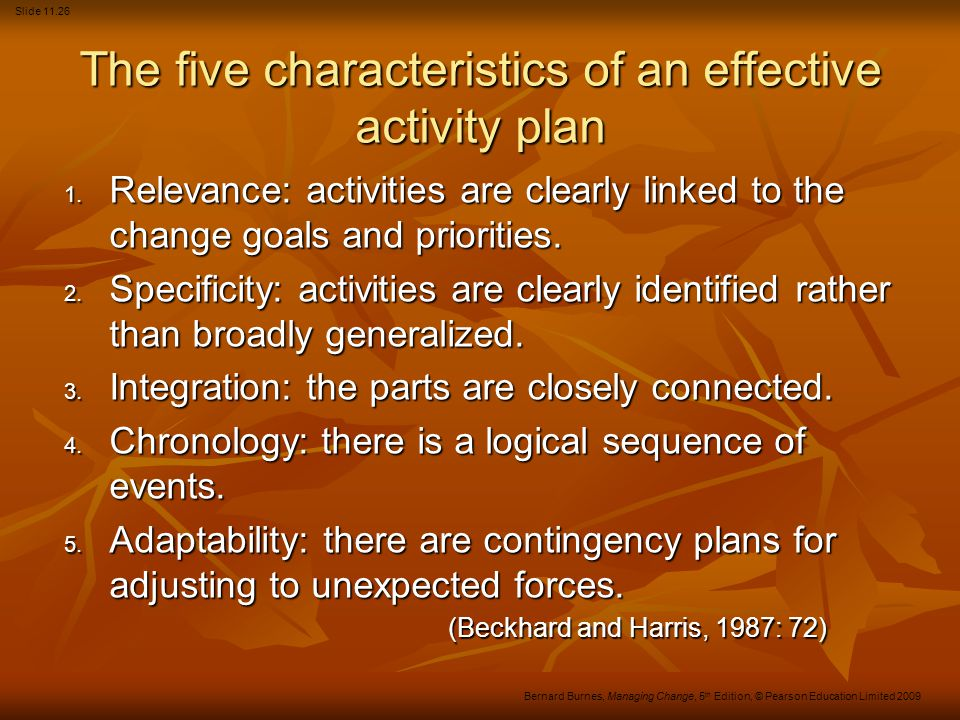 Slide 11.26 Bernard Burnes, Managing Change, 5 th Edition, © Pearson Education Limited 2009 The five characteristics of an effective activity plan 1.
