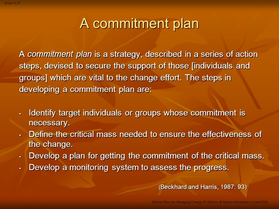 Slide 11.27 Bernard Burnes, Managing Change, 5 th Edition, © Pearson Education Limited 2009 A commitment plan A commitment plan is a strategy, described in a series of action steps, devised to secure the support of those [individuals and groups] which are vital to the change effort.