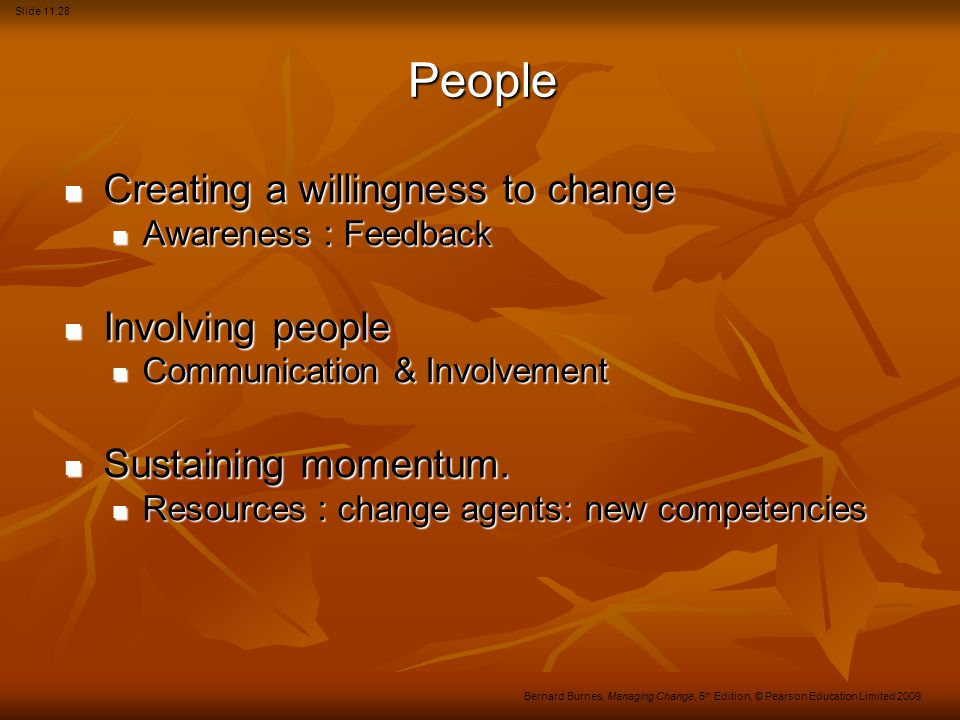 Slide 11.28 Bernard Burnes, Managing Change, 5 th Edition, © Pearson Education Limited 2009 People Creating a willingness to change Creating a willingness to change Awareness : Feedback Awareness : Feedback Involving people Involving people Communication & Involvement Communication & Involvement Sustaining momentum.