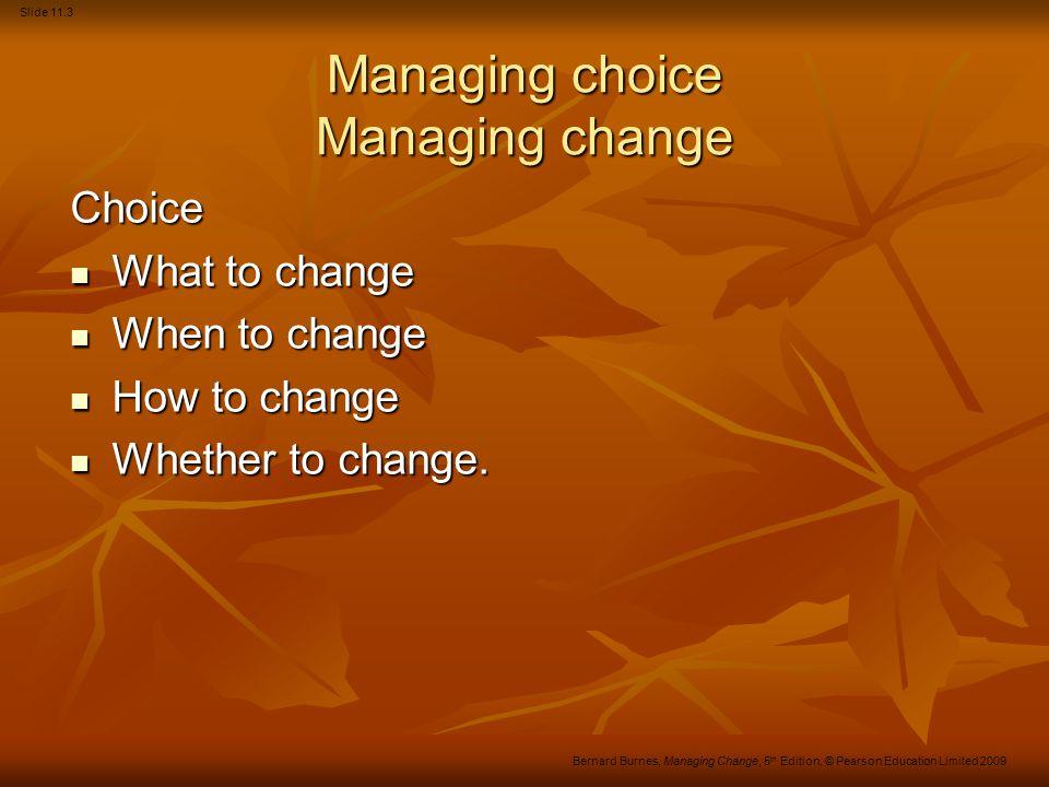 Slide 11.3 Bernard Burnes, Managing Change, 5 th Edition, © Pearson Education Limited 2009 Managing choice Managing change Choice What to change What to change When to change When to change How to change How to change Whether to change.